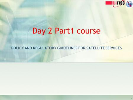 Day 2 Part1 course POLICY AND REGULATORY GUIDELINES FOR SATELLITE SERVICES 1.