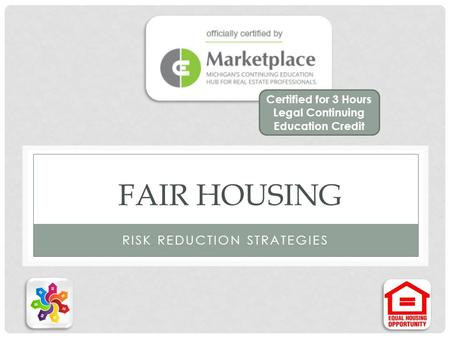 FAIR HOUSING RISK REDUCTION STRATEGIES Certified for 3 Hours Legal Continuing Education Credit.