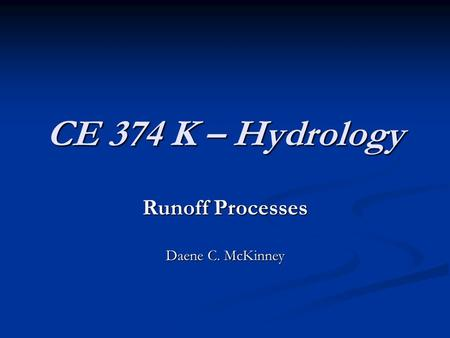 CE 374 K – Hydrology Runoff Processes Daene C. McKinney.