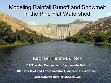 Modeling Rainfall Runoff and Snowmelt in the Pine Flat Watershed By Rachael Hersh-Burdick USACE Water Management Sacramento District UC Davis Civil and.