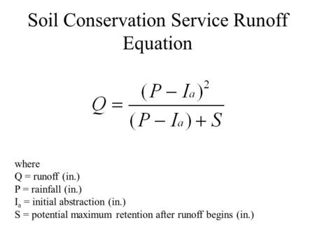 Soil Conservation Service Runoff Equation where Q = runoff (in.) P = rainfall (in.) I a = initial abstraction (in.) S = potential maximum retention after.