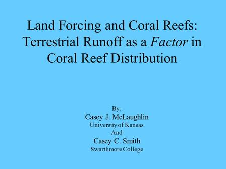 Land Forcing and Coral Reefs: Terrestrial Runoff as a Factor in Coral Reef Distribution By: Casey J. McLaughlin University of Kansas And Casey C. Smith.