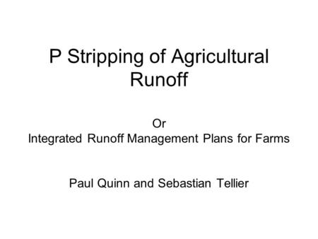 P Stripping of Agricultural Runoff Or Integrated Runoff Management Plans for Farms Paul Quinn and Sebastian Tellier.