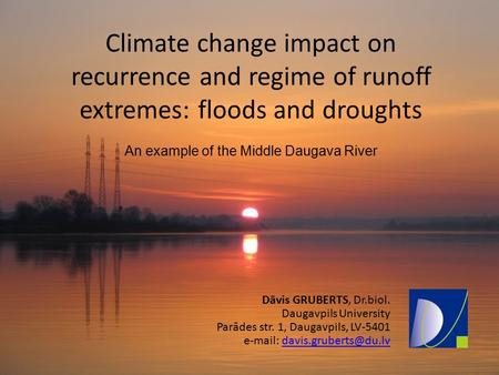 Climate change impact on recurrence and regime of runoff extremes: floods and droughts An example of the Middle Daugava River Dāvis GRUBERTS, Dr.biol.