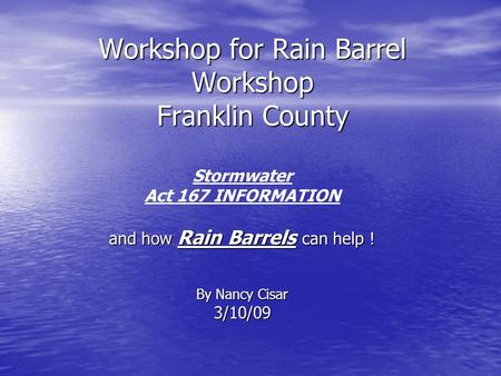 Workshop for Rain Barrel Workshop Franklin County Stormwater Act 167 INFORMATION and how Rain Barrels can help ! By Nancy Cisar 3/10/09.