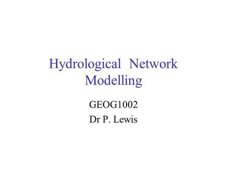 Hydrological Network Modelling GEOG1002 Dr P. Lewis.