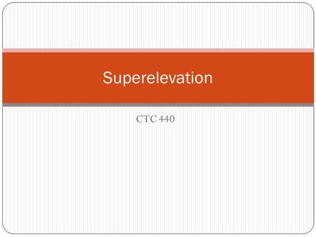 CTC 440 Superelevation. Objectives Know how to determine superelevation transitions on simple circular curves and spirals Know how to use maximum relative.
