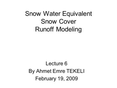 Snow Water Equivalent Snow Cover Runoff Modeling Lecture 6 By Ahmet Emre TEKELI February 19, 2009.