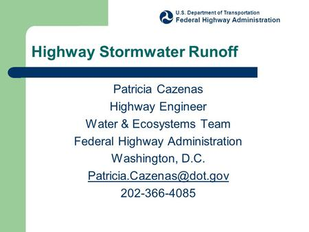 Highway Stormwater Runoff Patricia Cazenas Highway Engineer Water & Ecosystems Team Federal Highway Administration Washington, D.C.
