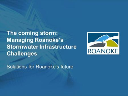 The coming storm: Managing Roanoke's Stormwater Infrastructure Challenges Solutions for Roanoke's future.