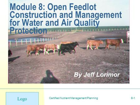Logo Certified Nutrient Management Planning8-1 Module 8: Open Feedlot Construction and Management for Water and Air Quality Protection By Jeff Lorimor.