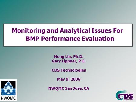 Monitoring and Analytical Issues For BMP Performance Evaluation Hong Lin, Ph.D. Gary Lippner, P.E. CDS Technologies May 9, 2006 NWQMC San Jose, CA.