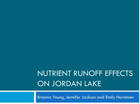 NUTRIENT RUNOFF EFFECTS ON JORDAN LAKE Brianna Young, Jennifer Jackson and Emily Nurminen.