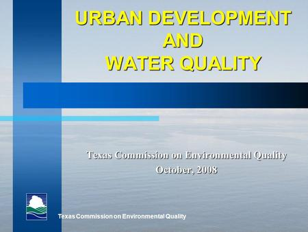 Texas Commission on Environmental Quality URBAN DEVELOPMENT AND WATER QUALITY Texas Commission on Environmental Quality October, 2008.