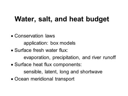 Water, salt, and heat budget  Conservation laws application: box models  Surface fresh water flux: evaporation, precipitation, and river runoff  Surface.