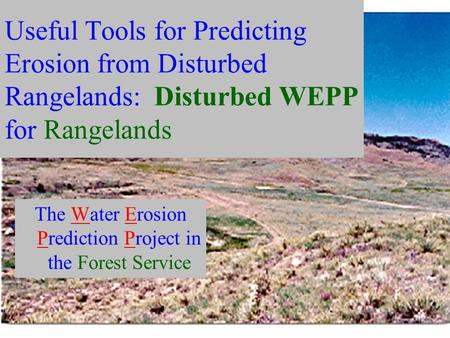 Useful Tools for Predicting Erosion from Disturbed Rangelands: Disturbed WEPP for Rangelands The Water Erosion Prediction Project in the Forest Service.