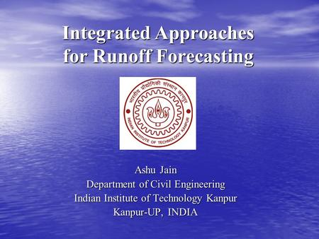 Integrated Approaches for Runoff Forecasting Ashu Jain Department of Civil Engineering Indian Institute of Technology Kanpur Kanpur-UP, INDIA.