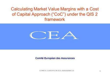 "COMITE EUROPEEN DES ASSURANCES 1 Calculating Market Value Margins with a Cost of Capital Approach (""CoC"") under the QIS 2 framework Comité Européen des."