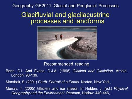 Geography GE2011: Glacial and Periglacial Processes Glacifluvial and glacilacustrine processes and landforms Recommended reading Benn, D.I. And Evans,