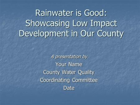 Rainwater is Good: Showcasing Low Impact Development in Our County A presentation by Your Name County Water Quality Coordinating Committee Date.