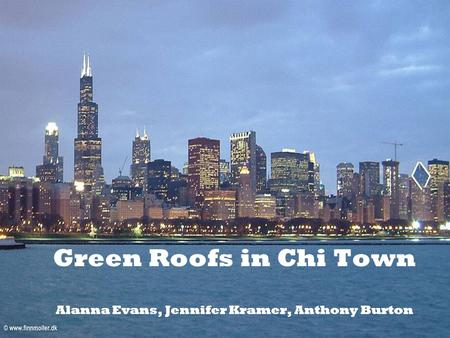 Green Roofs in Chi Town Alanna Evans, Jennifer Kramer, Anthony Burton.