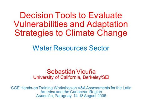 Decision Tools to Evaluate Vulnerabilities and Adaptation Strategies to Climate Change Water Resources Sector Sebastián Vicuña University of California,