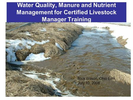 Water Quality, Manure and Nutrient Management for Certified Livestock Manager Training Rick Wilson, Ohio EPA July 10, 2008.