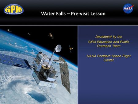 Water Falls – Pre-visit Lesson Developed by the GPM Education and Public Outreach Team NASA Goddard Space Flight Center.