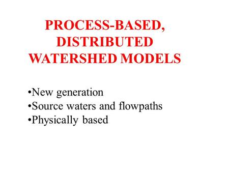 PROCESS-BASED, DISTRIBUTED WATERSHED MODELS New generation Source waters and flowpaths Physically based.