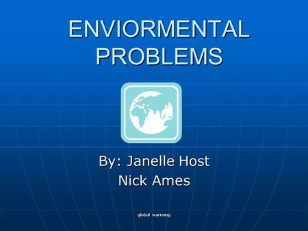 Global warming ENVIORMENTAL PROBLEMS By: Janelle Host Nick Ames.