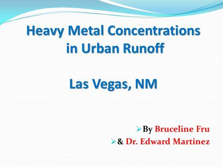 Heavy Metal Concentrations in Urban Runoff Las Vegas, NM  By Bruceline Fru  & Dr. Edward Martinez.