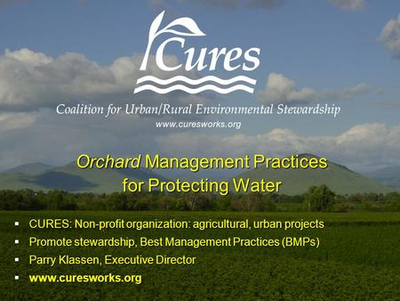 Orchard Management Practices for Protecting Water  CURES: Non-profit organization: agricultural, urban projects  Promote stewardship, Best Management.