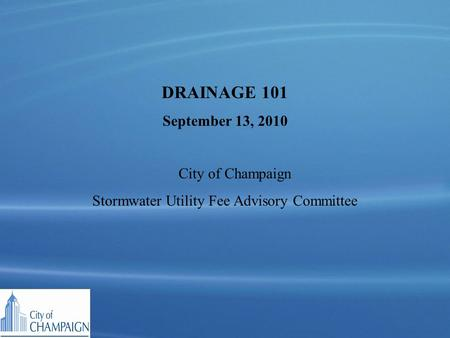 DRAINAGE 101 September 13, 2010 City of Champaign Stormwater Utility Fee Advisory Committee.