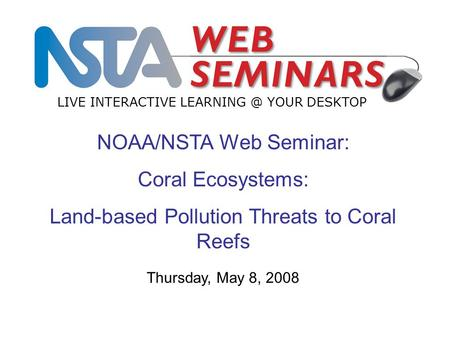 NOAA/NSTA Web Seminar: Coral Ecosystems: Land-based Pollution Threats to Coral Reefs LIVE INTERACTIVE YOUR DESKTOP Thursday, May 8, 2008.