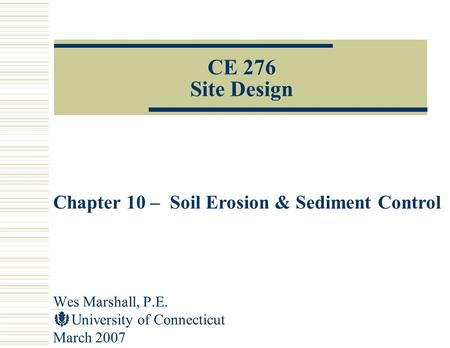Wes Marshall, P.E. University of Connecticut March 2007 CE 276 Site Design Chapter 10 – Soil Erosion & Sediment Control.