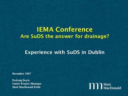 Experience with SuDS in Dublin December 2007 Padraig Doyle Senior Project Manager Mott MacDonald Pettit IEMA Conference Are SuDS the answer for drainage?