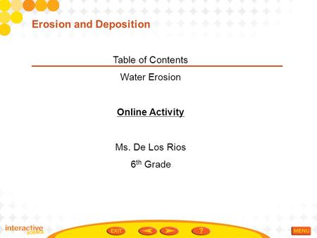 Table of Contents Water Erosion Online Activity Ms. De Los Rios 6 th Grade Erosion and Deposition.