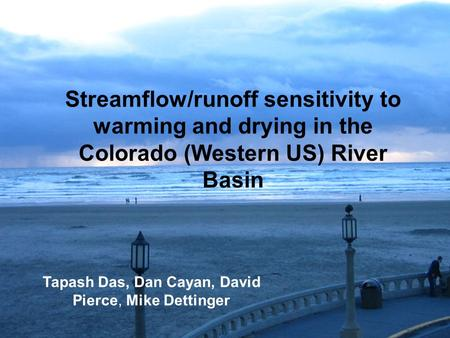 Streamflow/runoff sensitivity to warming and drying in the Colorado (Western US) River Basin Tapash Das, Dan Cayan, David Pierce, Mike Dettinger.