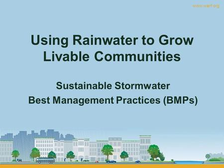 Www.werf.org Using Rainwater to Grow Livable Communities Sustainable Stormwater Best Management Practices (BMPs)