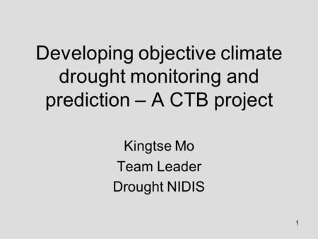 1 Developing objective climate drought monitoring and prediction – A CTB project Kingtse Mo Team Leader Drought NIDIS.