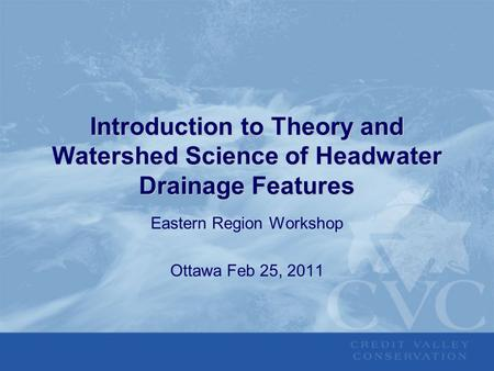 Introduction to Theory and Watershed Science of Headwater Drainage Features Eastern Region Workshop Ottawa Feb 25, 2011.