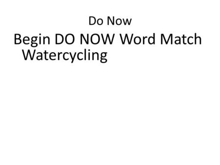 Do Now Begin DO NOW Word Match Watercycling. Objective Describe the water cycle and what happens to precipitation.