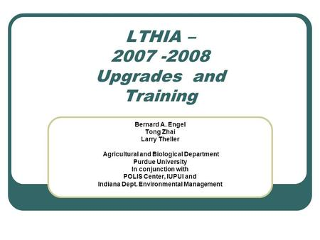 LTHIA – 2007 -2008 Upgrades and Training Bernard A. Engel Tong Zhai Larry Theller Agricultural and Biological Department Purdue University In conjunction.
