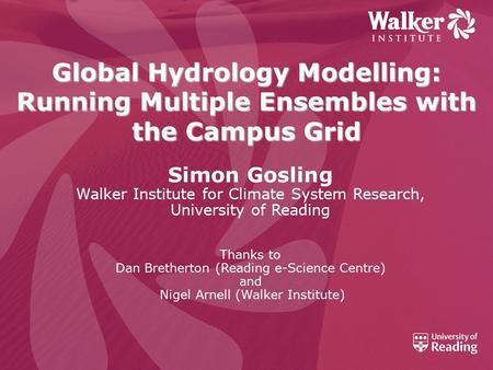 Global Hydrology Modelling: Running Multiple Ensembles with the Campus Grid Simon Gosling Walker Institute for Climate System Research, University of Reading.