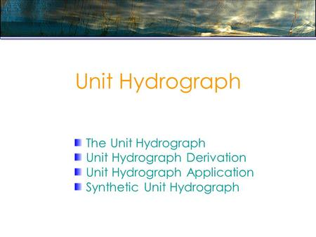 Unit Hydrograph The Unit Hydrograph Unit Hydrograph Derivation Unit Hydrograph Application Synthetic Unit Hydrograph.