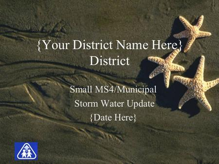 {Your District Name Here} District Small MS4/Municipal Storm Water Update {Date Here}
