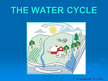 THE WATER CYCLE © Copyright 2007. M. J. Krech.. The Water Cycle W ater is constantly being cycled between the atmosphere, the ocean and land. This cycling.