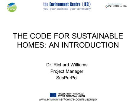 Www.environmentcentre.com/suspurpol THE CODE FOR SUSTAINABLE HOMES: AN INTRODUCTION Dr. Richard Williams Project Manager SusPurPol.