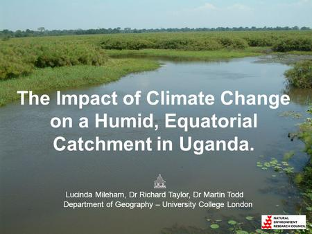The Impact of Climate Change on a Humid, Equatorial Catchment in Uganda. Lucinda Mileham, Dr Richard Taylor, Dr Martin Todd Department of Geography – University.