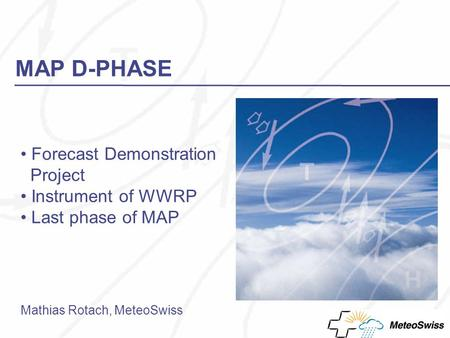MAP D-PHASE Forecast Demonstration Project Instrument of WWRP Last phase of MAP Mathias Rotach, MeteoSwiss.